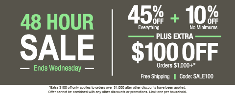 45% off everything + 10% off no minimums plus extra $100 off orders $1,000+